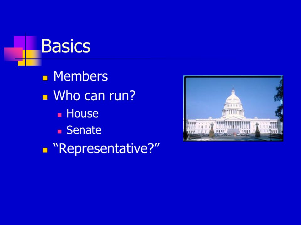 Basics Members Who can run House Senate Representative