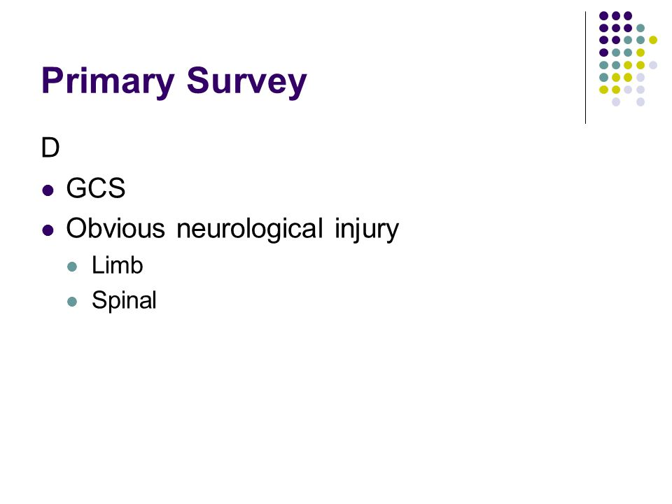 Primary Survey D GCS Obvious neurological injury Limb Spinal