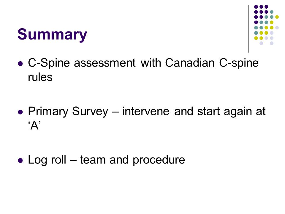 Summary C-Spine assessment with Canadian C-spine rules Primary Survey – intervene and start again at 'A' Log roll – team and procedure