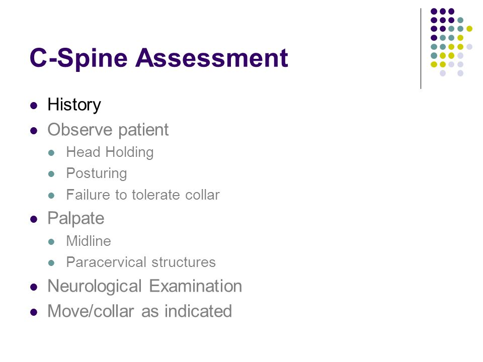 C-Spine Assessment History Observe patient Head Holding Posturing Failure to tolerate collar Palpate Midline Paracervical structures Neurological Examination Move/collar as indicated