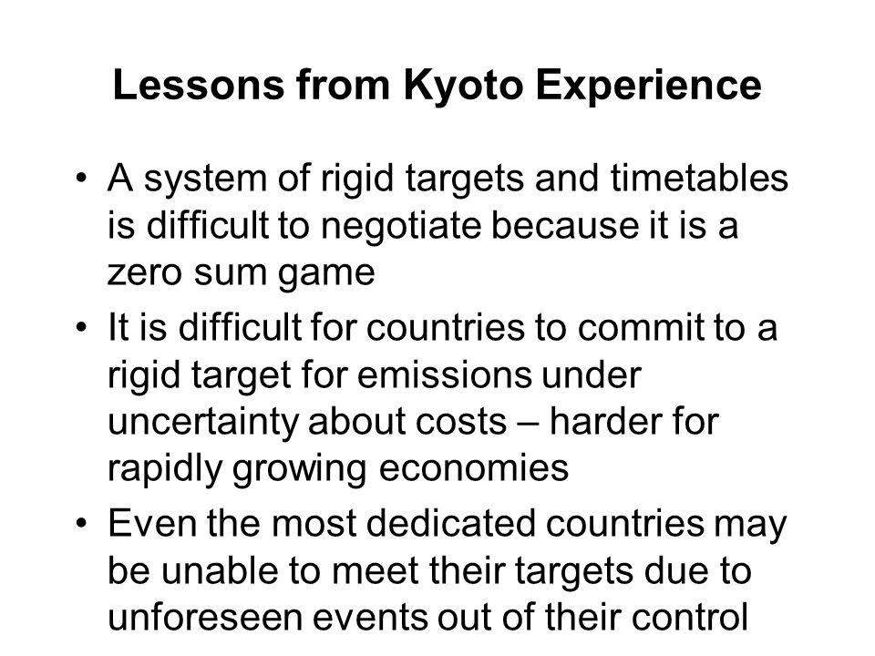 Lessons from Kyoto Experience A system of rigid targets and timetables is difficult to negotiate because it is a zero sum game It is difficult for countries to commit to a rigid target for emissions under uncertainty about costs – harder for rapidly growing economies Even the most dedicated countries may be unable to meet their targets due to unforeseen events out of their control