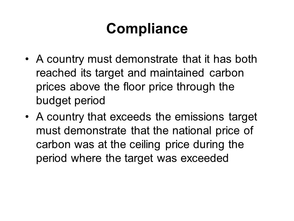 Compliance A country must demonstrate that it has both reached its target and maintained carbon prices above the floor price through the budget period A country that exceeds the emissions target must demonstrate that the national price of carbon was at the ceiling price during the period where the target was exceeded