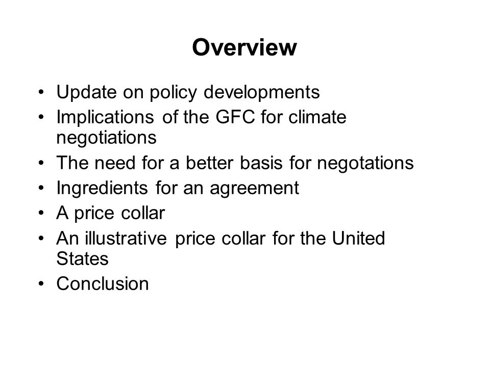 Overview Update on policy developments Implications of the GFC for climate negotiations The need for a better basis for negotations Ingredients for an agreement A price collar An illustrative price collar for the United States Conclusion