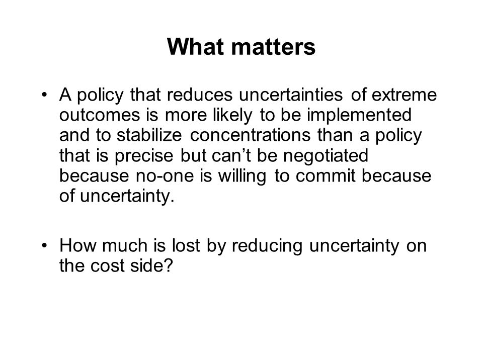 What matters A policy that reduces uncertainties of extreme outcomes is more likely to be implemented and to stabilize concentrations than a policy that is precise but can't be negotiated because no-one is willing to commit because of uncertainty.