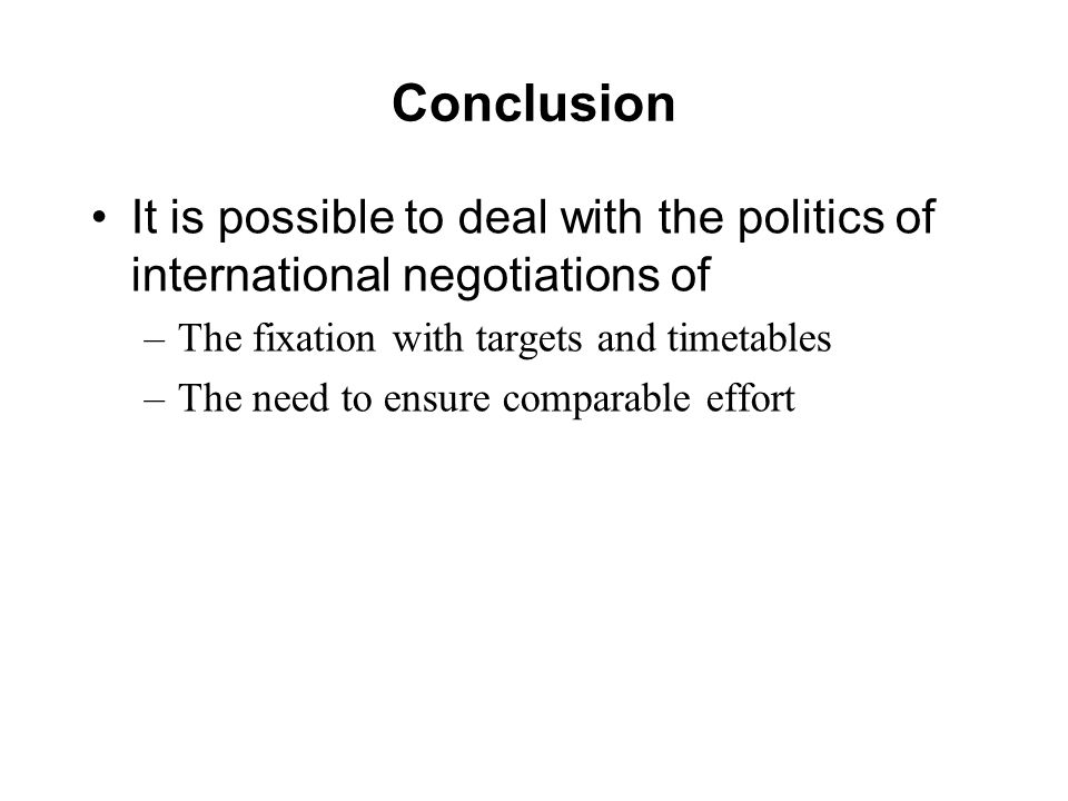 Conclusion It is possible to deal with the politics of international negotiations of –The fixation with targets and timetables –The need to ensure comparable effort