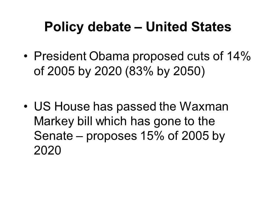 Policy debate – United States President Obama proposed cuts of 14% of 2005 by 2020 (83% by 2050) US House has passed the Waxman Markey bill which has gone to the Senate – proposes 15% of 2005 by 2020
