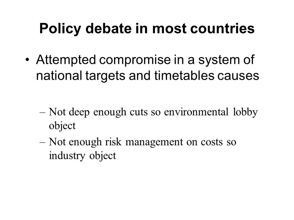 Policy debate in most countries Attempted compromise in a system of national targets and timetables causes –Not deep enough cuts so environmental lobby object –Not enough risk management on costs so industry object
