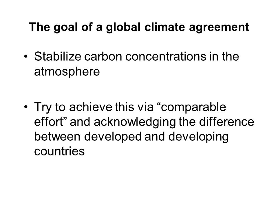 The goal of a global climate agreement Stabilize carbon concentrations in the atmosphere Try to achieve this via comparable effort and acknowledging the difference between developed and developing countries