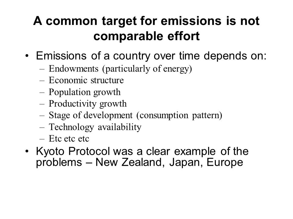A common target for emissions is not comparable effort Emissions of a country over time depends on: –Endowments (particularly of energy) –Economic structure –Population growth –Productivity growth –Stage of development (consumption pattern) –Technology availability –Etc etc etc Kyoto Protocol was a clear example of the problems – New Zealand, Japan, Europe