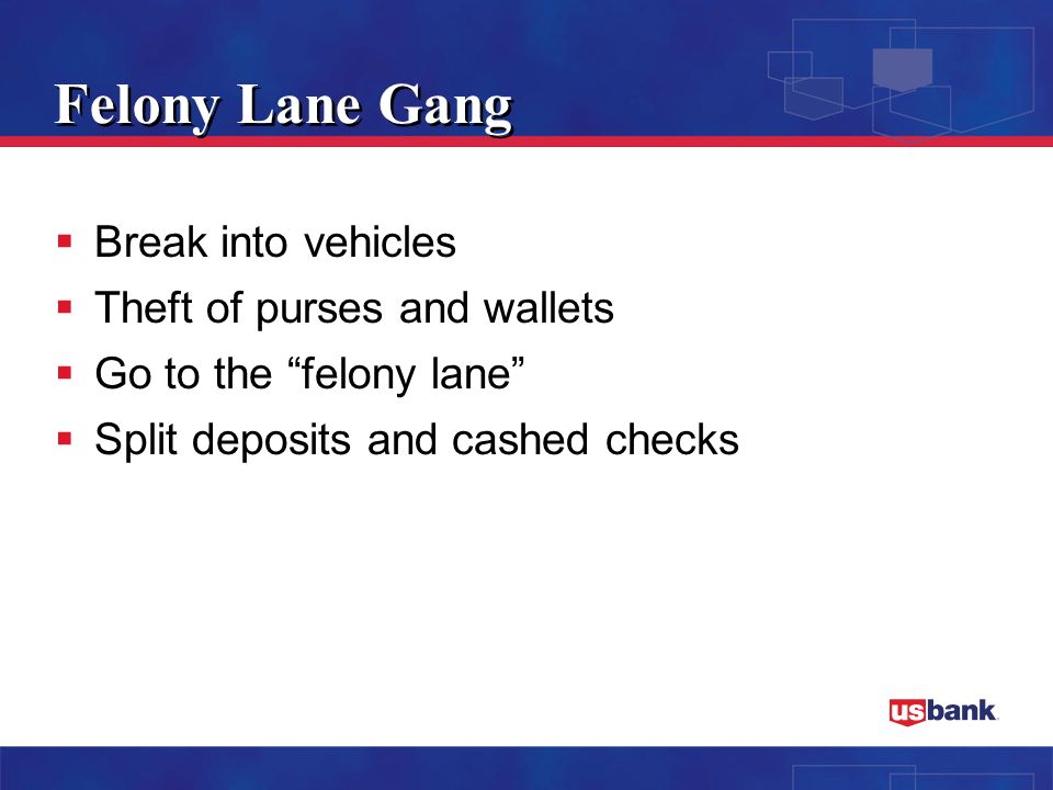 Felony Lane Gang  Break into vehicles  Theft of purses and wallets  Go to the felony lane  Split deposits and cashed checks