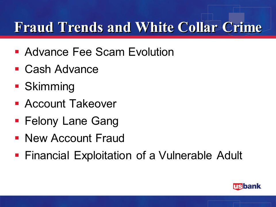 Fraud Trends and White Collar Crime  Advance Fee Scam Evolution  Cash Advance  Skimming  Account Takeover  Felony Lane Gang  New Account Fraud  Financial Exploitation of a Vulnerable Adult