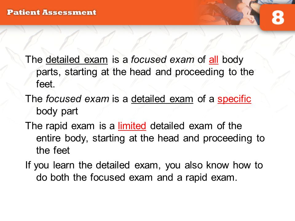 The detailed exam is a focused exam of all body parts, starting at the head and proceeding to the feet.