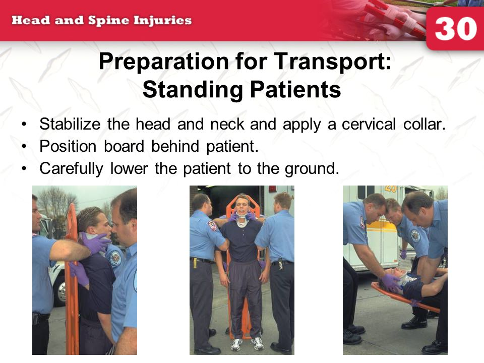 Preparation for Transport: Standing Patients Stabilize the head and neck and apply a cervical collar.