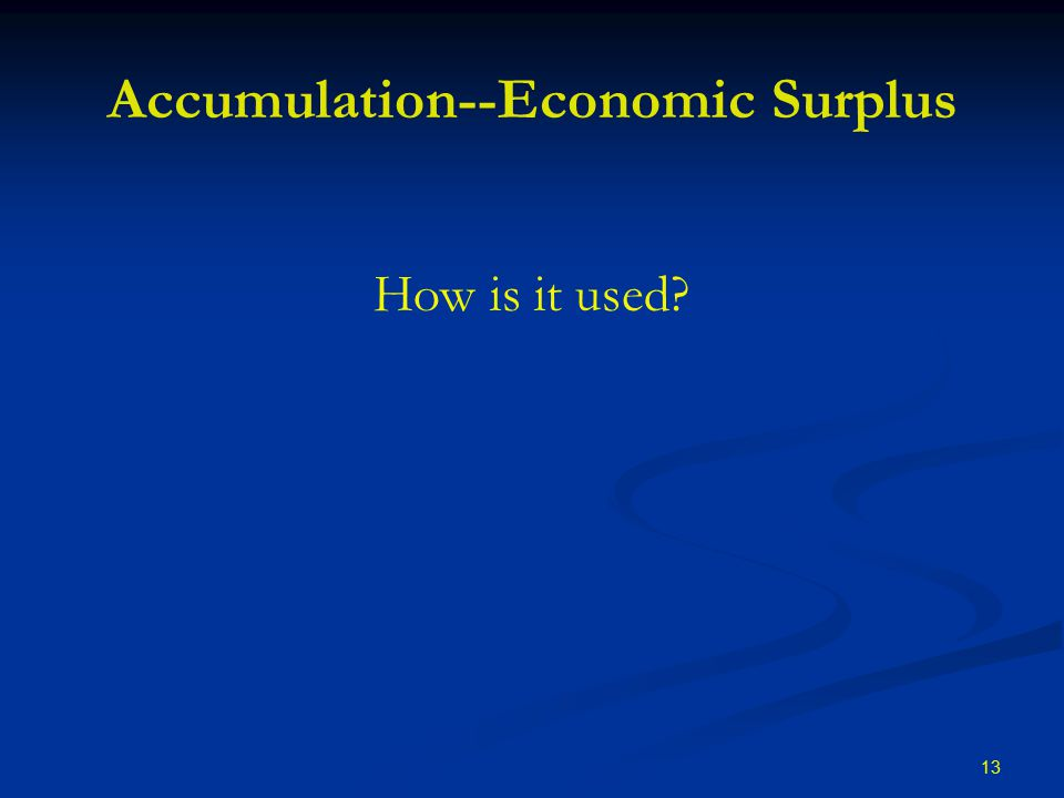 13 Accumulation--Economic Surplus How is it used