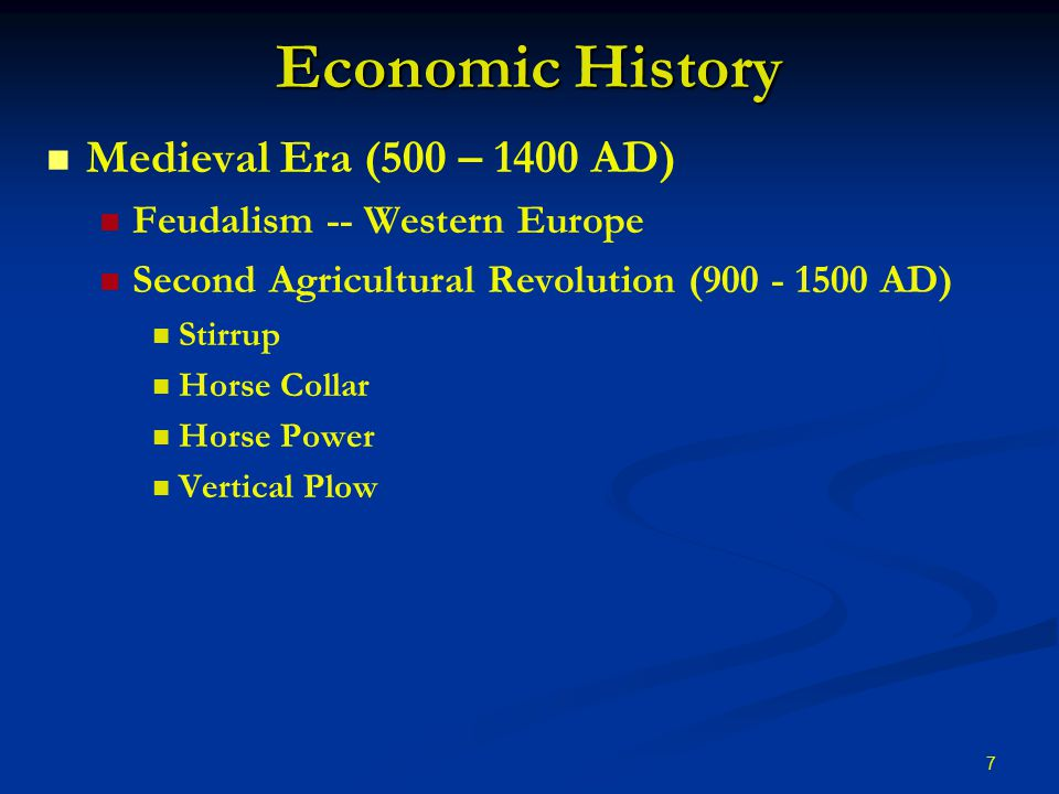 7 Economic History Medieval Era (500 – 1400 AD) Feudalism -- Western Europe Second Agricultural Revolution (900 - 1500 AD) Stirrup Horse Collar Horse Power Vertical Plow