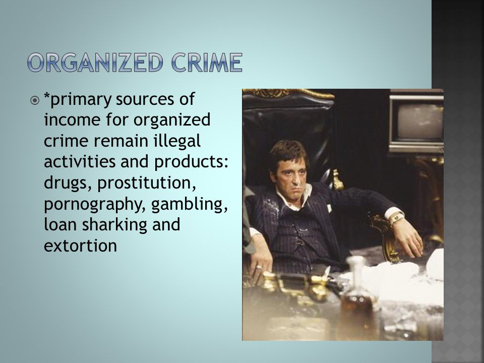 *primary sources of income for organized crime remain illegal activities and products: drugs, prostitution, pornography, gambling, loan sharking and