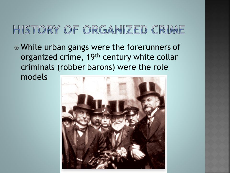  While urban gangs were the forerunners of organized crime, 19 th century white collar criminals (robber barons) were the role models