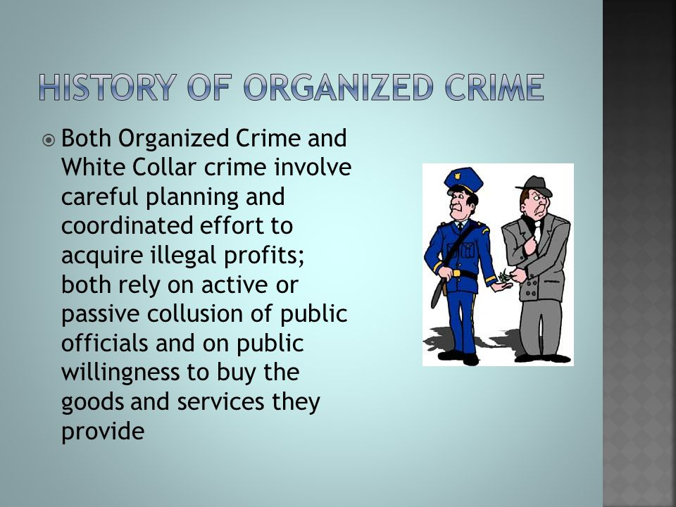  Both Organized Crime and White Collar crime involve careful planning and coordinated effort to acquire illegal profits; both rely on active or passi