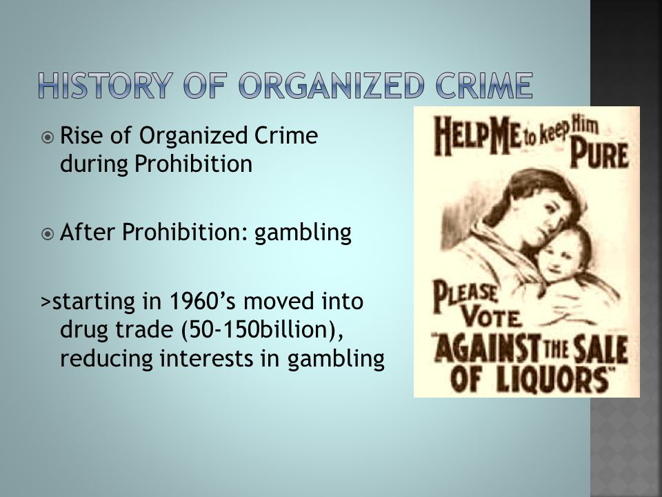  Rise of Organized Crime during Prohibition  After Prohibition: gambling >starting in 1960's moved into drug trade (50-150billion), reducing interes