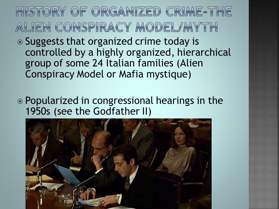  Suggests that organized crime today is controlled by a highly organized, hierarchical group of some 24 Italian families (Alien Conspiracy Model or M