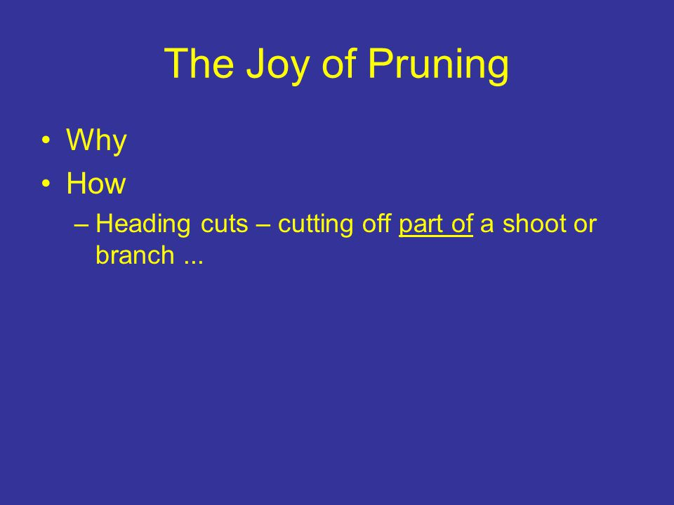The Joy of Pruning Why How –Heading cuts – cutting off part of a shoot or branch...