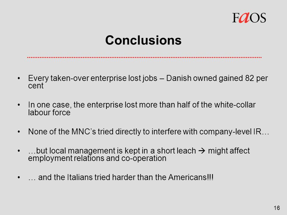 16 Conclusions Every taken-over enterprise lost jobs – Danish owned gained 82 per cent In one case, the enterprise lost more than half of the white-collar labour force None of the MNC's tried directly to interfere with company-level IR… …but local management is kept in a short leach  might affect employment relations and co-operation … and the Italians tried harder than the Americans!!!