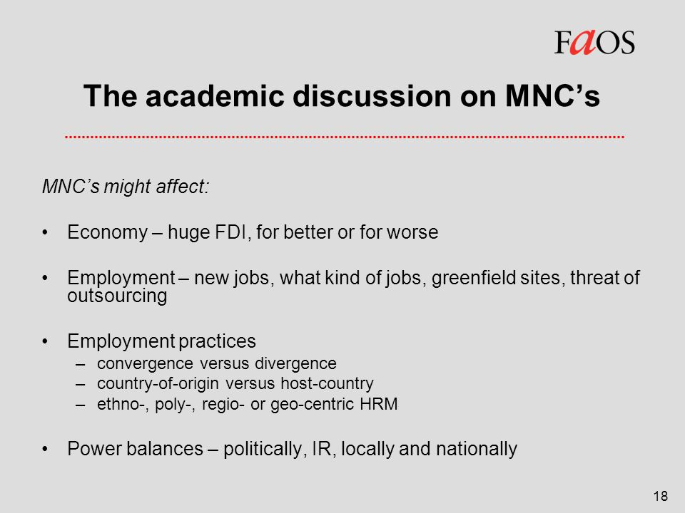 18 The academic discussion on MNC's MNC's might affect: Economy – huge FDI, for better or for worse Employment – new jobs, what kind of jobs, greenfield sites, threat of outsourcing Employment practices –convergence versus divergence –country-of-origin versus host-country –ethno-, poly-, regio- or geo-centric HRM Power balances – politically, IR, locally and nationally