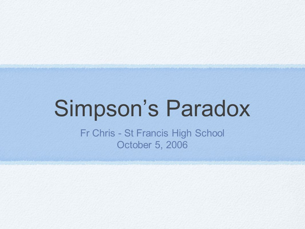 Simpson's Paradox Fr Chris - St Francis High School October 5, 2006