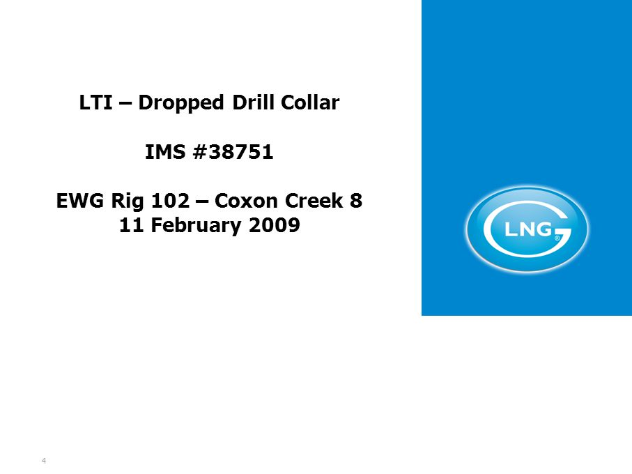 4 LTI – Dropped Drill Collar IMS #38751 EWG Rig 102 – Coxon Creek 8 11 February 2009