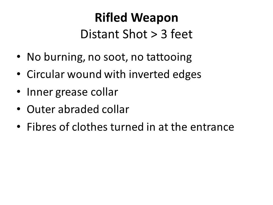 Rifled Weapon Exit wound Free from signs of burning, blackening, tattooing, abrasion collar, grease collar Everted irregular edges, bigger than missile Atypical abrasion(shored exit wound) Fibres of clothes maybe turned out More bleeding at the exit