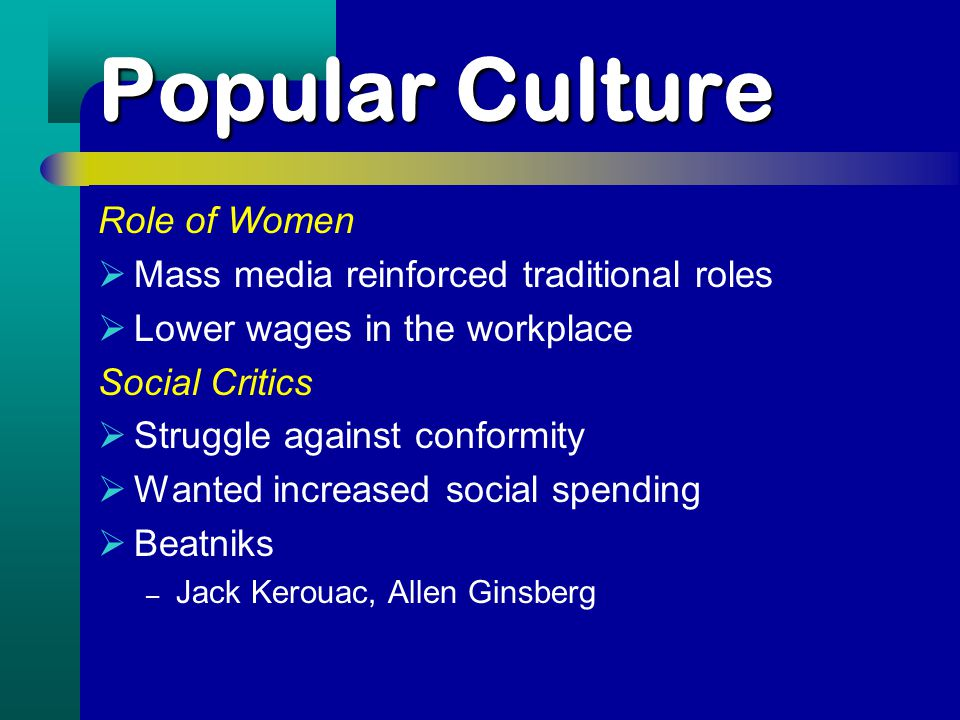 Popular Culture Role of Women  Mass media reinforced traditional roles  Lower wages in the workplace Social Critics  Struggle against conformity  Wanted increased social spending  Beatniks – Jack Kerouac, Allen Ginsberg