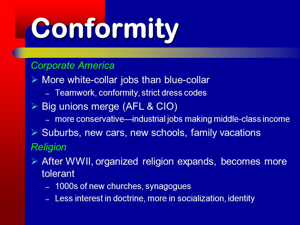 Conformity Corporate America  More white-collar jobs than blue-collar – Teamwork, conformity, strict dress codes  Big unions merge (AFL & CIO) – more conservative—industrial jobs making middle-class income  Suburbs, new cars, new schools, family vacations Religion  After WWII, organized religion expands, becomes more tolerant – 1000s of new churches, synagogues – Less interest in doctrine, more in socialization, identity