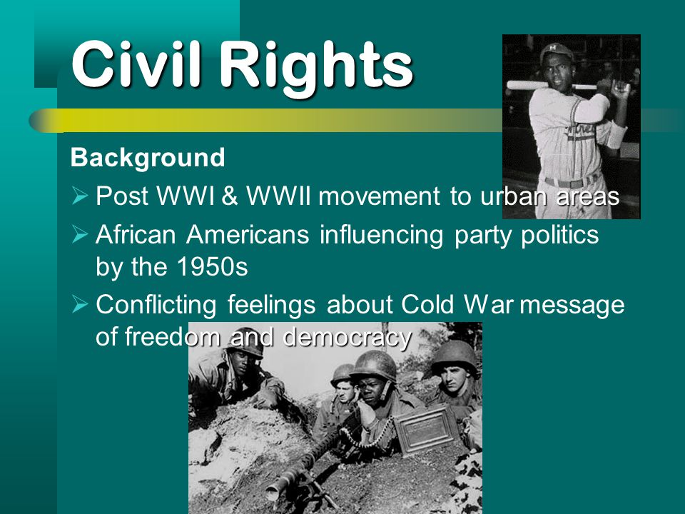Civil Rights Background narea  Post WWI & WWII movement to urban areas  African Americans influencing party politics by the 1950s omand democracy  Conflicting feelings about Cold War message of freedom and democracy