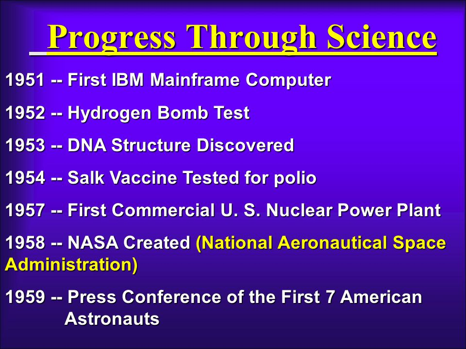 Progress Through Science 1951 -- First IBM Mainframe Computer 1952 -- Hydrogen Bomb Test 1953 -- DNA Structure Discovered 1954 -- Salk Vaccine Tested for polio 1957 -- First Commercial U.