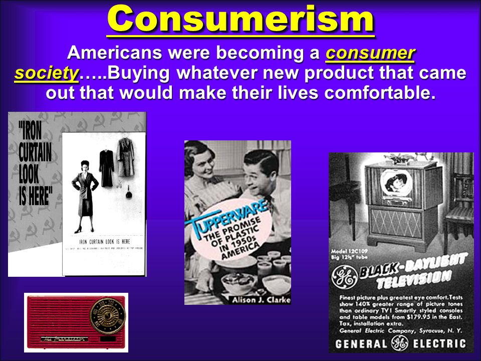 ConsumerismConsumerism consumer society Americans were becoming a consumer society…..Buying whatever new product that came out that would make their lives comfortable.