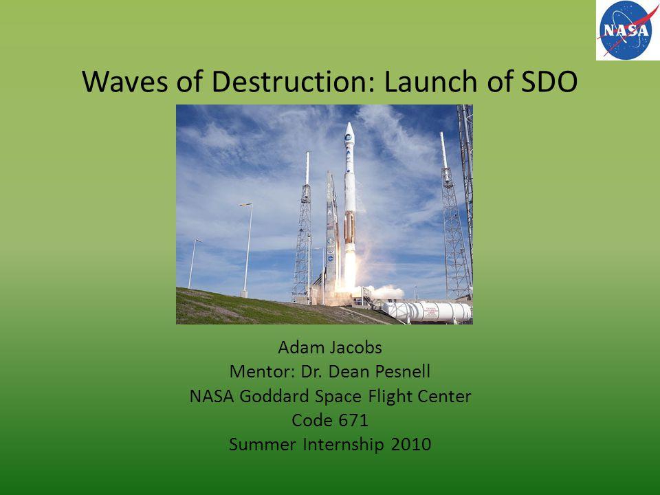 Waves of Destruction: Launch of SDO Adam Jacobs Mentor: Dr.