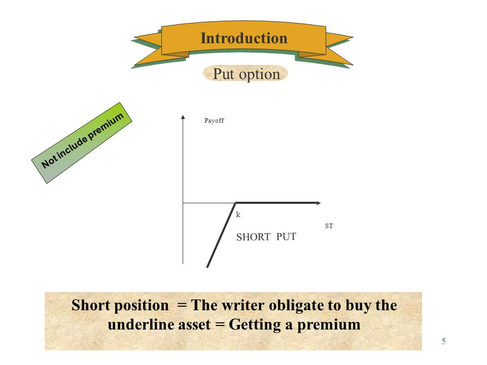 4 ST LONG PUT Payoff k Long position = The holder have the right to sell the underline asset = Paying a premium Not include premium Put option Introduction