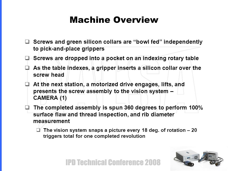 Machine Overview  Screws and green silicon collars are bowl fed independently to pick-and-place grippers  Screws are dropped into a pocket on an indexing rotary table  As the table indexes, a gripper inserts a silicon collar over the screw head  At the next station, a motorized drive engages, lifts, and presents the screw assembly to the vision system – CAMERA (1)  The completed assembly is spun 360 degrees to perform 100% surface flaw and thread inspection, and rib diameter measurement  The vision system snaps a picture every 18 deg.