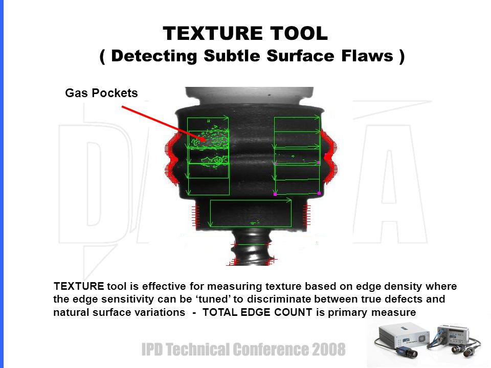 TEXTURE TOOL ( Detecting Subtle Surface Flaws ) Gas Pockets TEXTURE tool is effective for measuring texture based on edge density where the edge sensitivity can be 'tuned' to discriminate between true defects and natural surface variations - TOTAL EDGE COUNT is primary measure