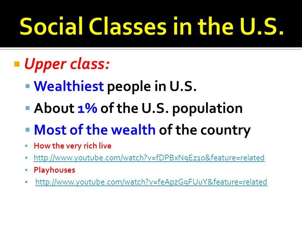  Upper class:  Wealthiest people in U.S.  About 1% of the U.S. population  Most of the wealth of the country  How the very rich live  http://www