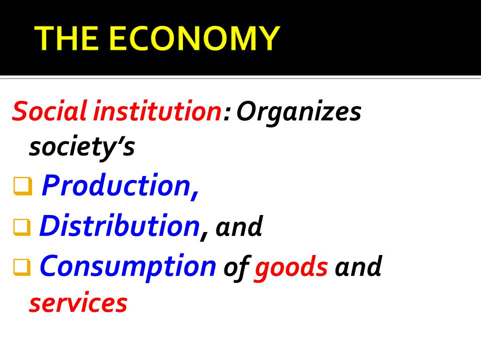 Social institution: Organizes society's  Production,  Distribution, and  Consumption of goods and services