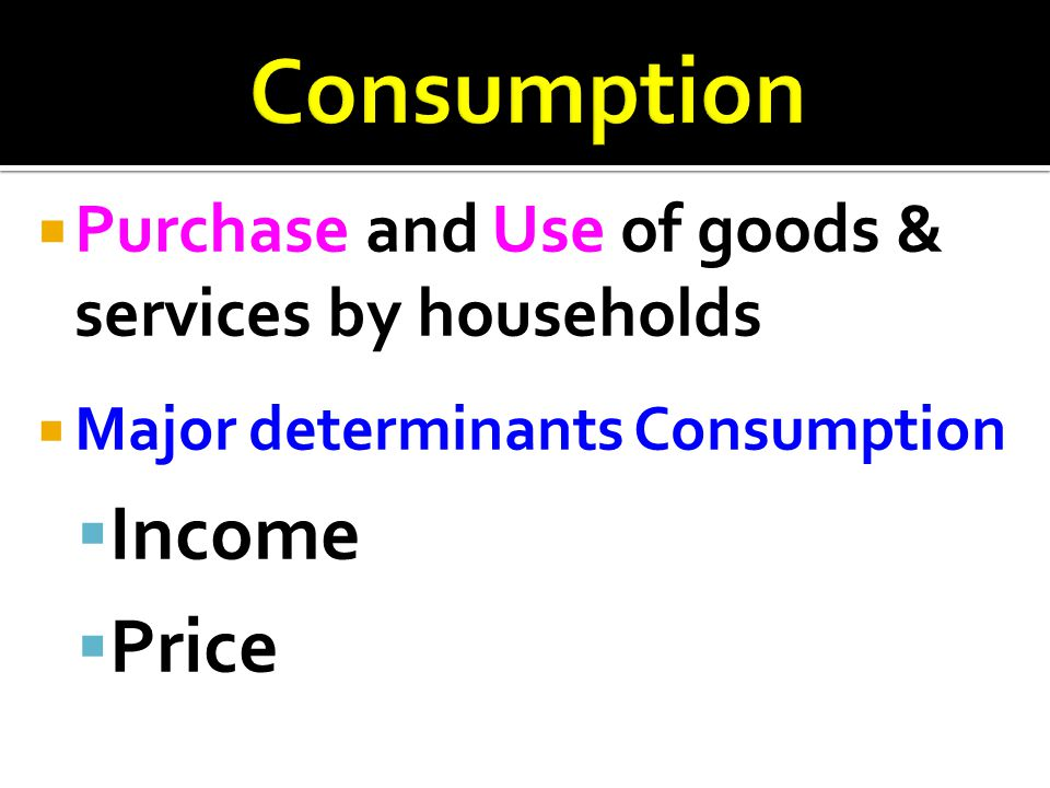  Purchase and Use of goods & services by households  Major determinants Consumption  Income  Price