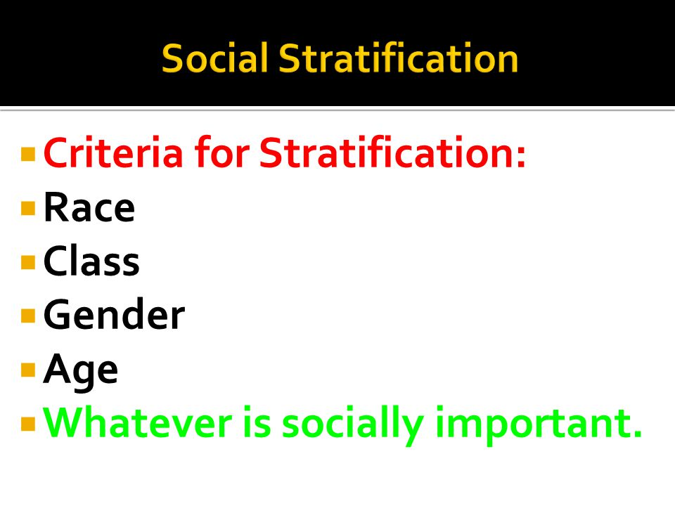  Criteria for Stratification:  Race  Class  Gender  Age  Whatever is socially important.