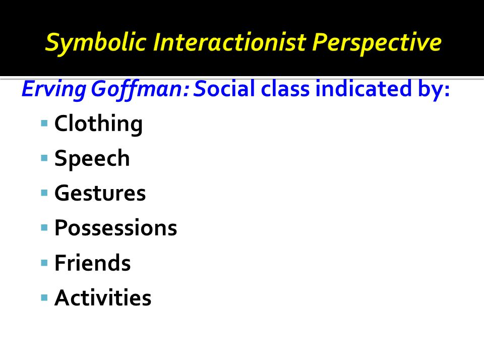 Erving Goffman: Social class indicated by:  Clothing  Speech  Gestures  Possessions  Friends  Activities
