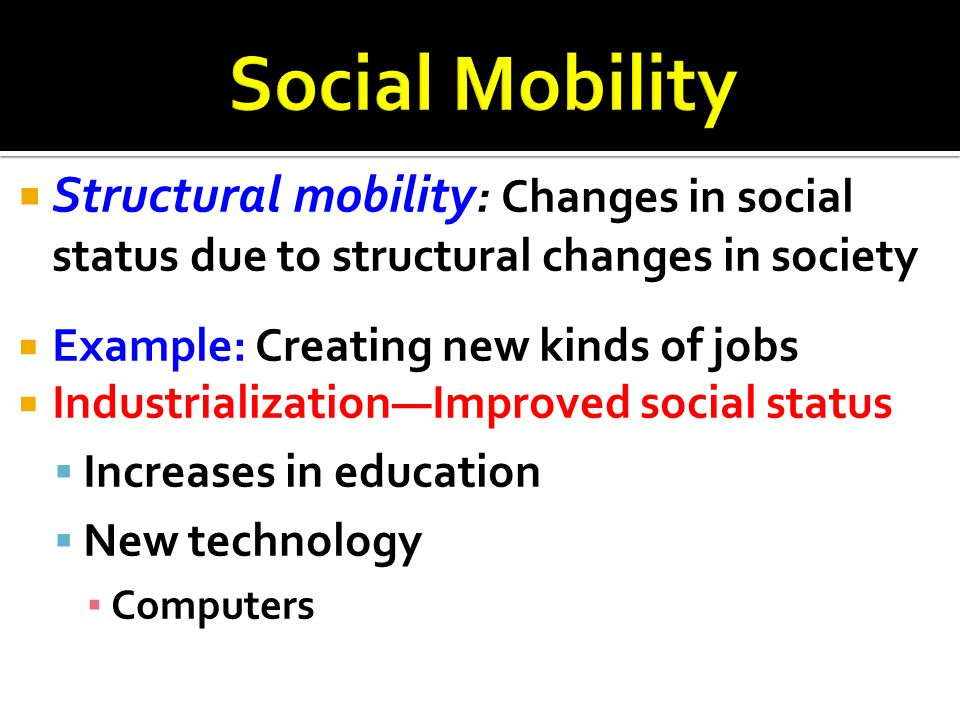  Structural mobility : Changes in social status due to structural changes in society  Example: Creating new kinds of jobs  Industrialization—Improv