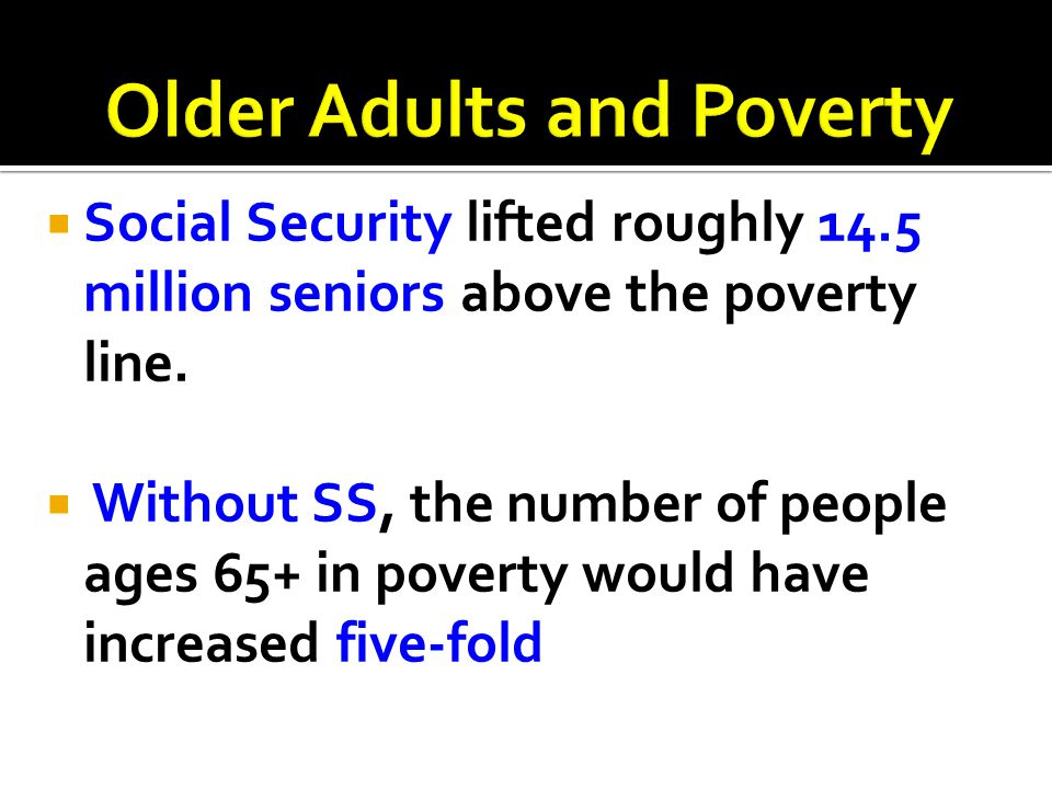  Social Security lifted roughly 14.5 million seniors above the poverty line.  Without SS, the number of people ages 65+ in poverty would have increa