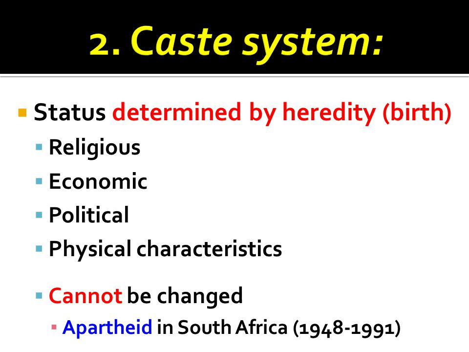  Status determined by heredity (birth)  Religious  Economic  Political  Physical characteristics  Cannot be changed ▪ Apartheid in South Africa