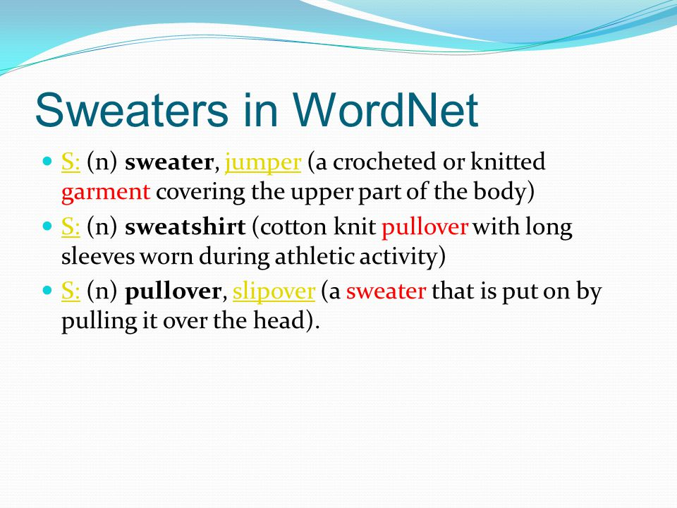 Sweaters in WordNet S: (n) sweater, jumper (a crocheted or knitted garment covering the upper part of the body) S:jumper S: (n) sweatshirt (cotton knit pullover with long sleeves worn during athletic activity) S: S: (n) pullover, slipover (a sweater that is put on by pulling it over the head).
