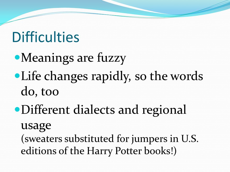 Difficulties Meanings are fuzzy Life changes rapidly, so the words do, too Different dialects and regional usage (sweaters substituted for jumpers in U.S.
