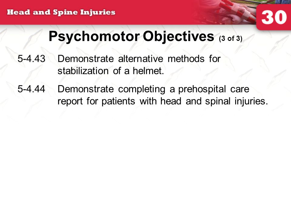 Psychomotor Objectives (3 of 3) 5-4.43Demonstrate alternative methods for stabilization of a helmet. 5-4.44Demonstrate completing a prehospital care r
